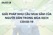 GIẢI PHÁP NHU CẦU MUA SẮM CỦA NGƯỜI DÂN TRONG MÙA DỊCH COVID-19