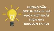 HƯỚNG DẪN SETUP MÁY IN MÃ VẠCH HOT NHẤT HIỆN NAY BIXOLON TX-403